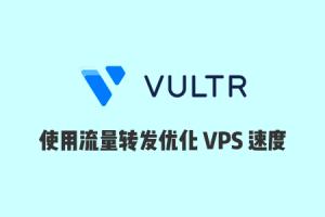 Vultr速度慢怎么办?使用流量转发服务中转加速Vultr VPS教程